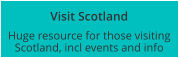 Visit Scotland Huge resource for those visiting Scotland, incl events and info