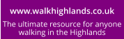 www.walkhighlands.co.uk The ultimate resource for anyone walking in the Highlands